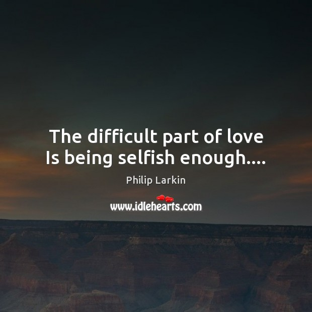 The difficult part of love Is being selfish enough…. Philip Larkin Picture Quote