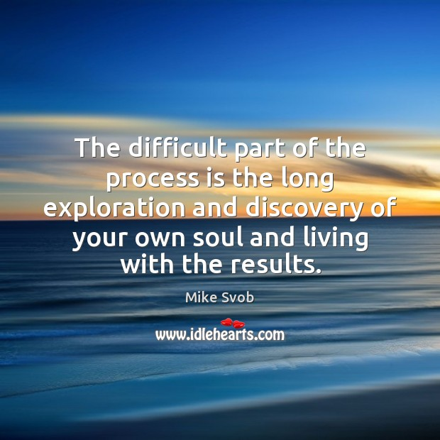 The difficult part of the process is the long exploration and discovery Mike Svob Picture Quote