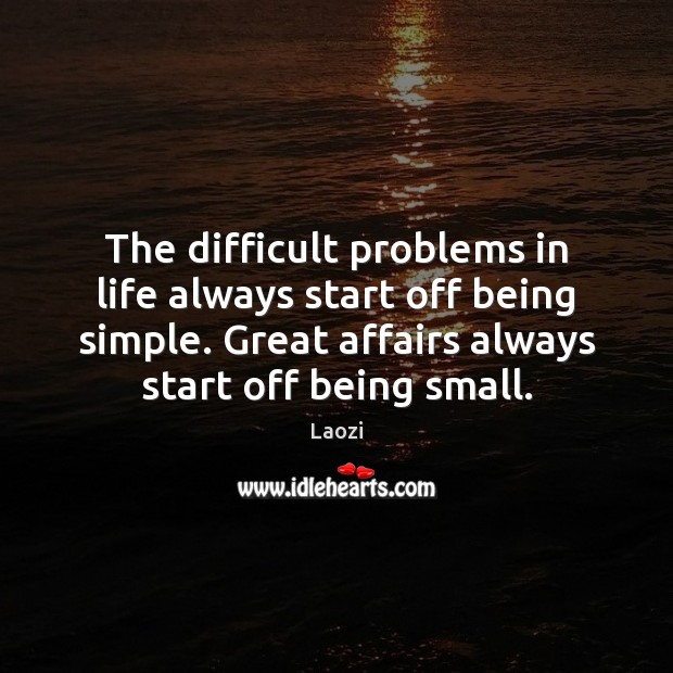 The difficult problems in life always start off being simple. Great affairs Laozi Picture Quote