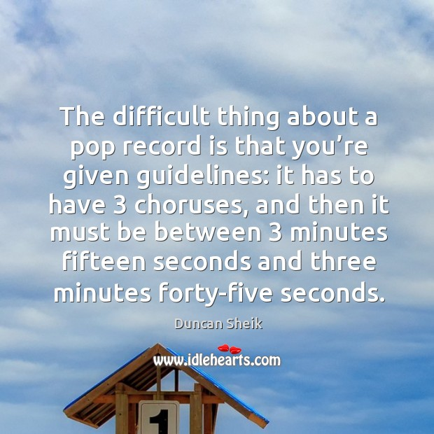 The difficult thing about a pop record is that you're given guidelines: it has to have 3 choruses Duncan Sheik Picture Quote
