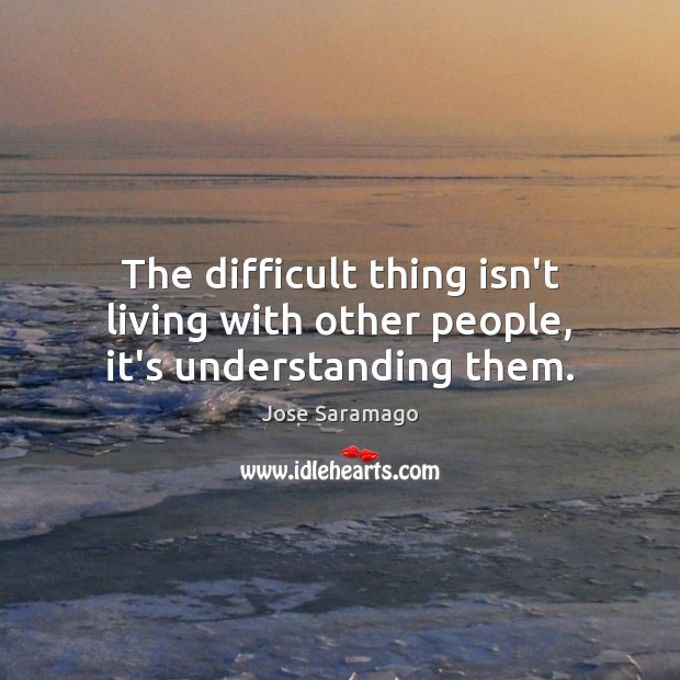 The difficult thing isn't living with other people, it's understanding them. Image