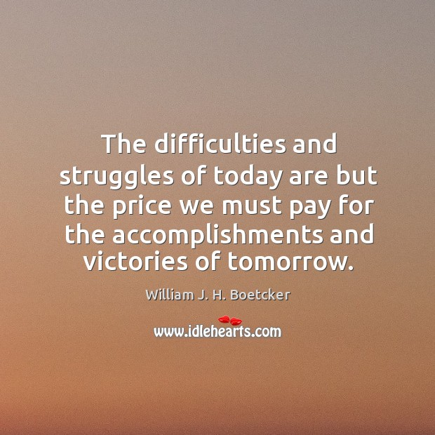 The difficulties and struggles of today are but the price we must pay for the accomplishments and victories of tomorrow. Image