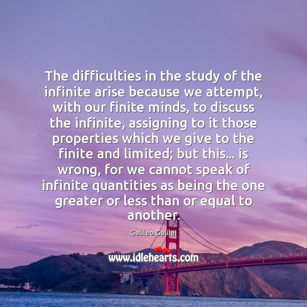 The difficulties in the study of the infinite arise because we attempt, Galileo Galilei Picture Quote