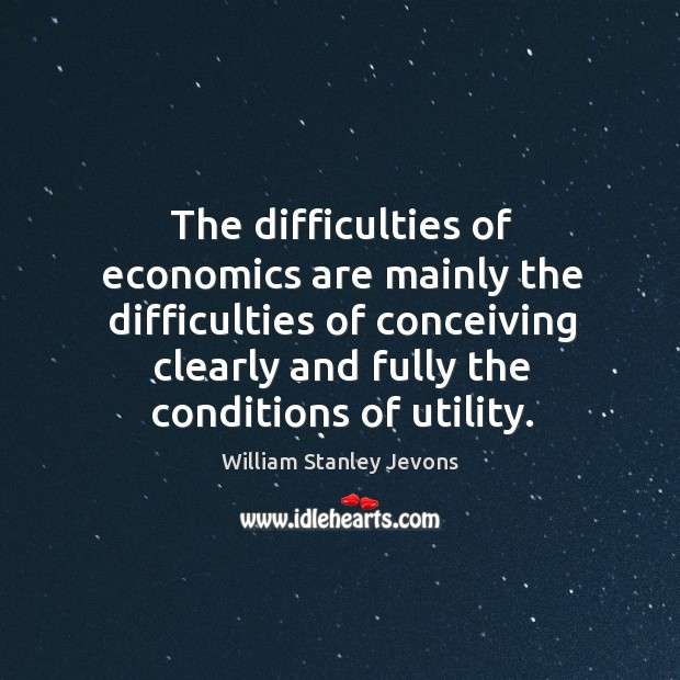 The difficulties of economics are mainly the difficulties of conceiving clearly and William Stanley Jevons Picture Quote