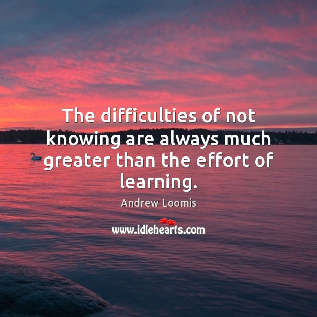 Image, The difficulties of not knowing are always much greater than the effort of learning.
