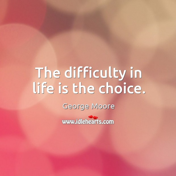 The difficulty in life is the choice. Image