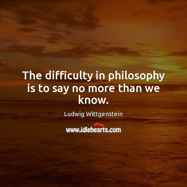 The difficulty in philosophy is to say no more than we know. Image