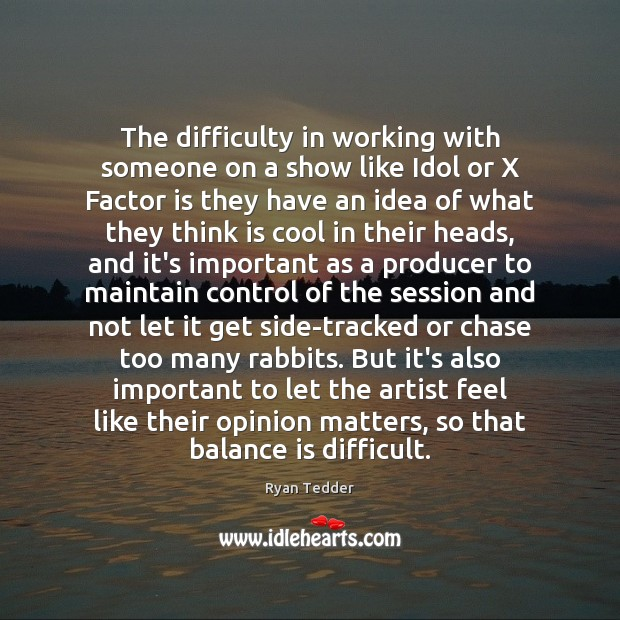 The difficulty in working with someone on a show like Idol or Ryan Tedder Picture Quote