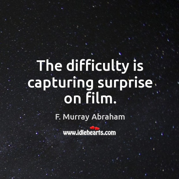 The difficulty is capturing surprise on film. Image