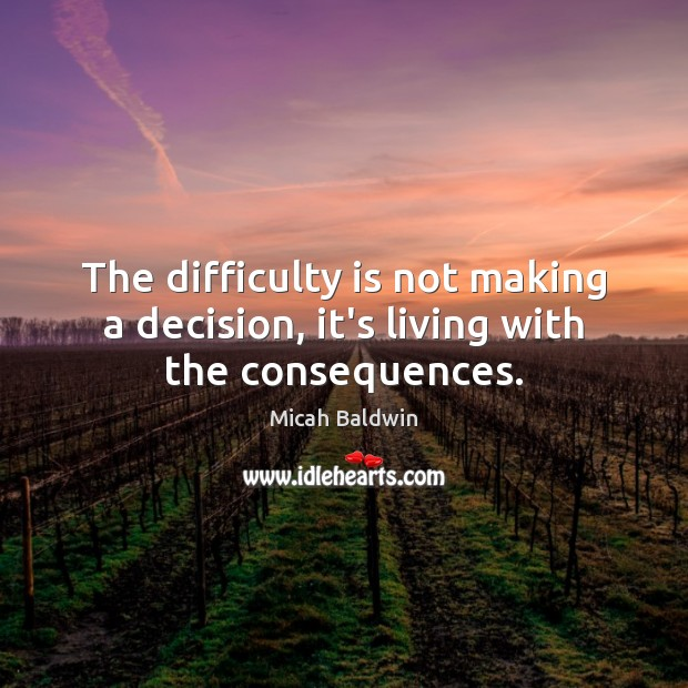 The difficulty is not making a decision, it's living with the consequences. Image