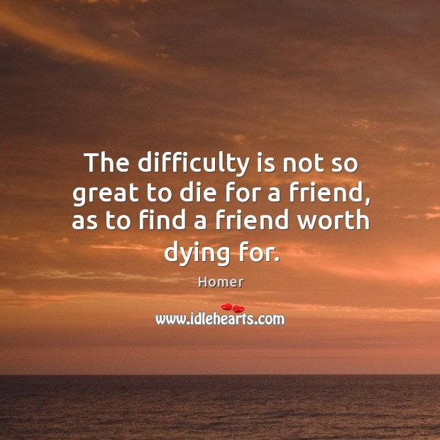 The difficulty is not so great to die for a friend, as to find a friend worth dying for. Image