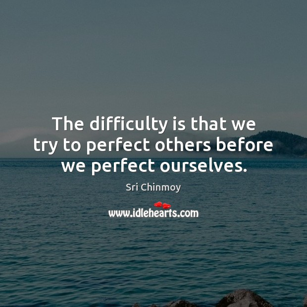 The difficulty is that we try to perfect others before we perfect ourselves. Sri Chinmoy Picture Quote
