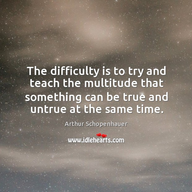 The difficulty is to try and teach the multitude that something can be true and untrue at the same time. Image