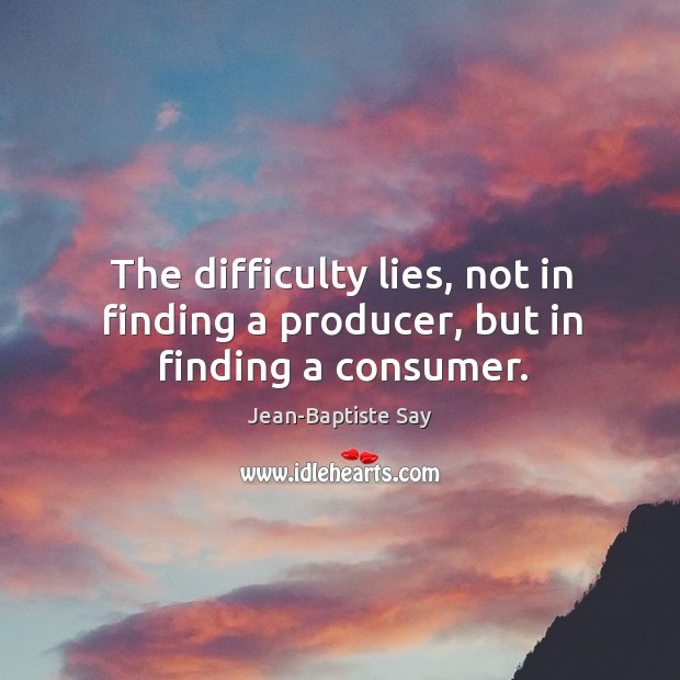 The difficulty lies, not in finding a producer, but in finding a consumer. Image