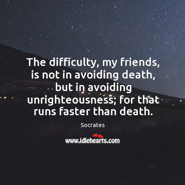 The difficulty, my friends, is not in avoiding death, but in avoiding Image