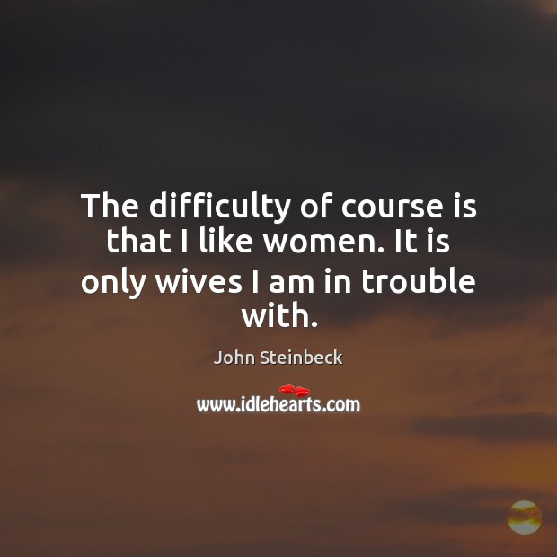 The difficulty of course is that I like women. It is only wives I am in trouble with. Image