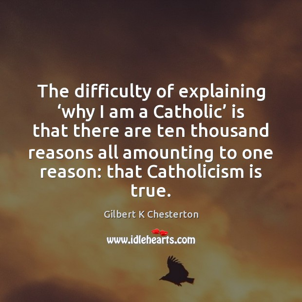 The difficulty of explaining 'why I am a Catholic' is that there Image