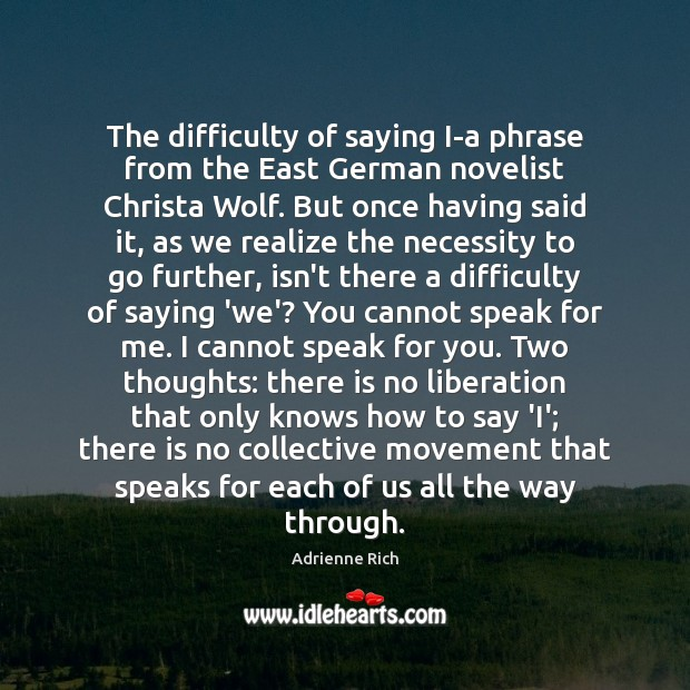 The difficulty of saying I-a phrase from the East German novelist Christa Adrienne Rich Picture Quote