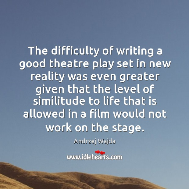 The difficulty of writing a good theatre play set in new reality was even greater given Andrzej Wajda Picture Quote
