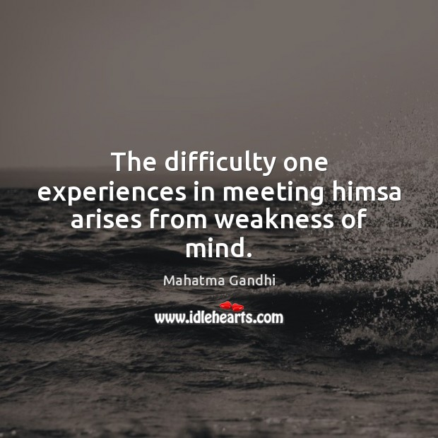 The difficulty one experiences in meeting himsa arises from weakness of mind. Image
