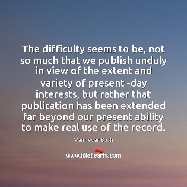 The difficulty seems to be, not so much that we publish unduly Vannevar Bush Picture Quote