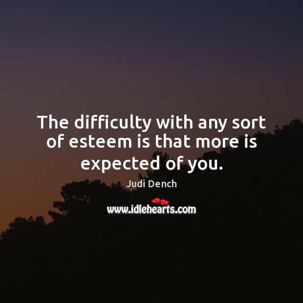 The difficulty with any sort of esteem is that more is expected of you. Judi Dench Picture Quote