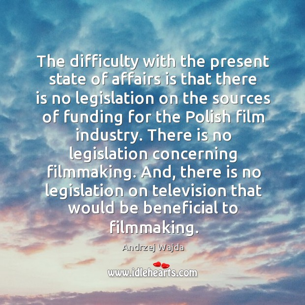 The difficulty with the present state of affairs is that there is no legislation on the sources Andrzej Wajda Picture Quote