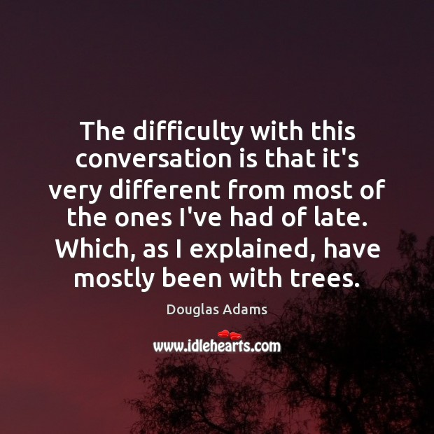 The difficulty with this conversation is that it's very different from most Douglas Adams Picture Quote