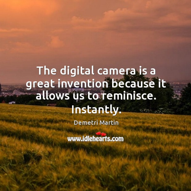 The digital camera is a great invention because it allows us to reminisce. Instantly. Image