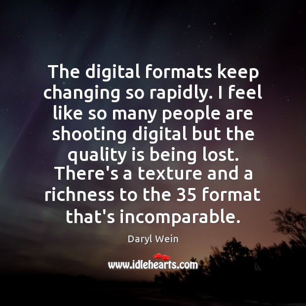 The digital formats keep changing so rapidly. I feel like so many Image