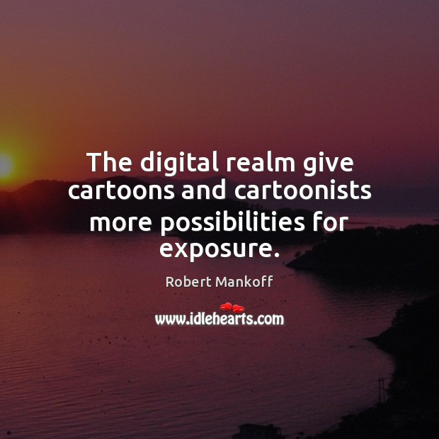 The digital realm give cartoons and cartoonists more possibilities for exposure. Robert Mankoff Picture Quote
