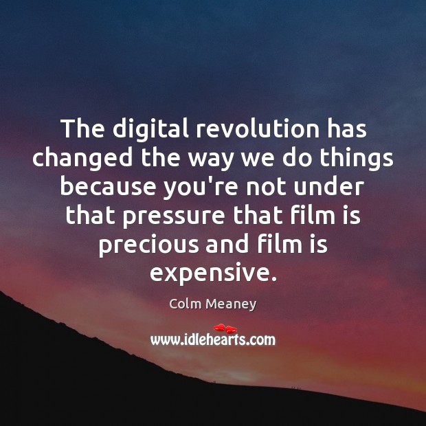 The digital revolution has changed the way we do things because you're Colm Meaney Picture Quote