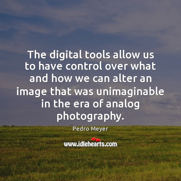The digital tools allow us to have control over what and how Image
