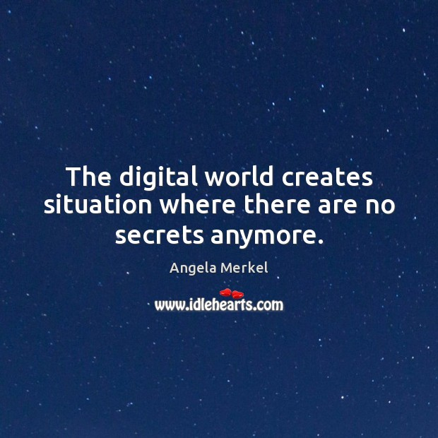 The digital world creates situation where there are no secrets anymore. Angela Merkel Picture Quote