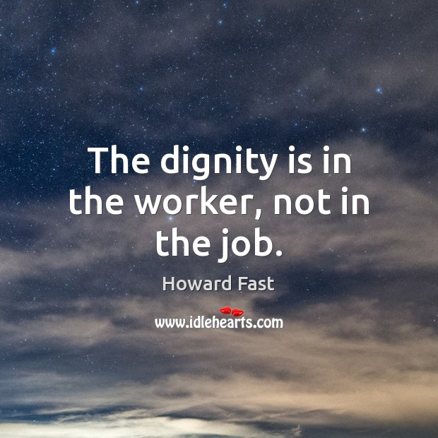 The dignity is in the worker, not in the job. Dignity Quotes Image