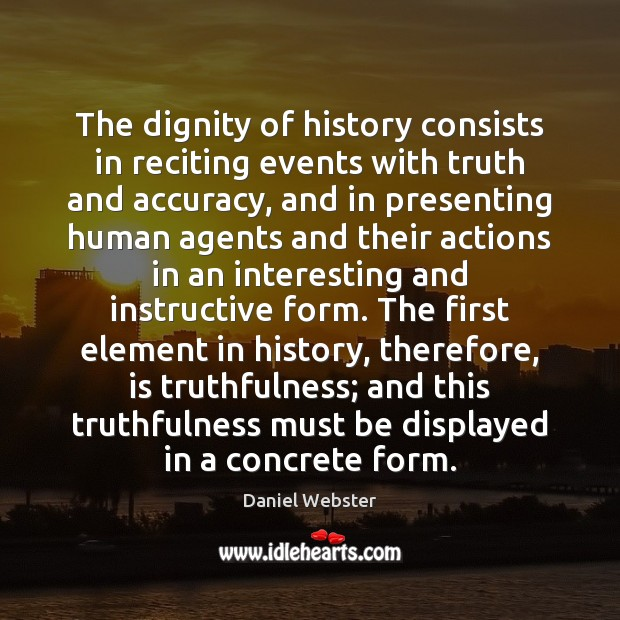 The dignity of history consists in reciting events with truth and accuracy, Daniel Webster Picture Quote
