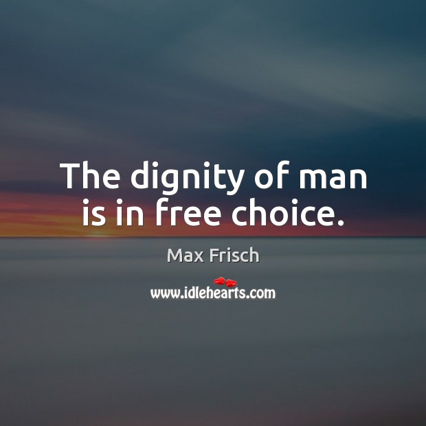 The dignity of man is in free choice. Max Frisch Picture Quote