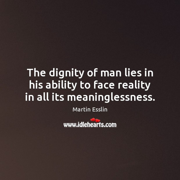 Image, The dignity of man lies in his ability to face reality in all its meaninglessness.