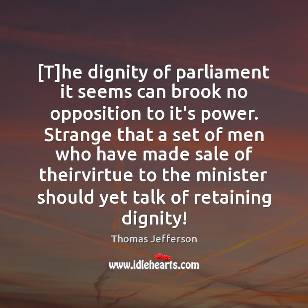 [T]he dignity of parliament it seems can brook no opposition to Thomas Jefferson Picture Quote