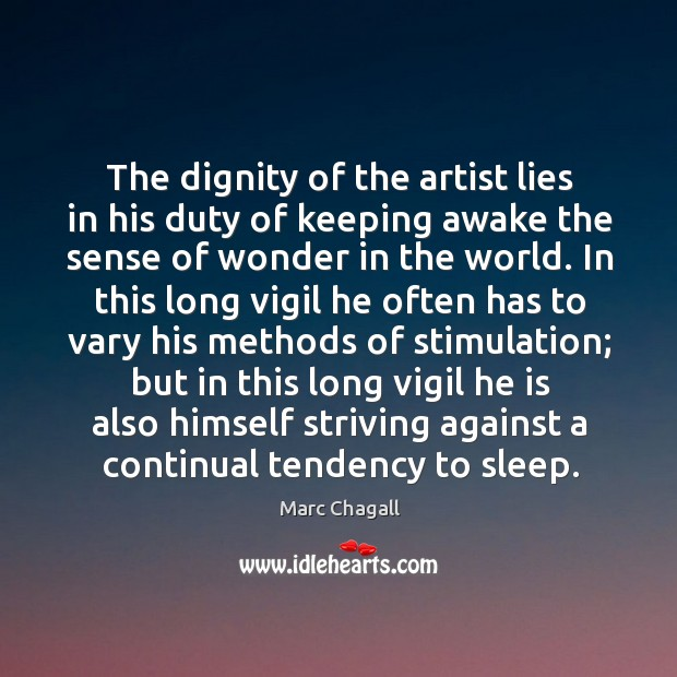 The dignity of the artist lies in his duty of keeping awake the sense of wonder in the world. Marc Chagall Picture Quote