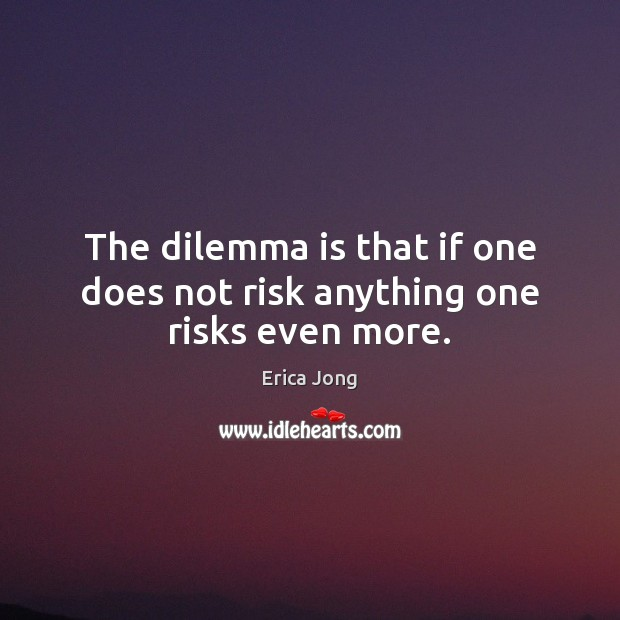 The dilemma is that if one does not risk anything one risks even more. Erica Jong Picture Quote