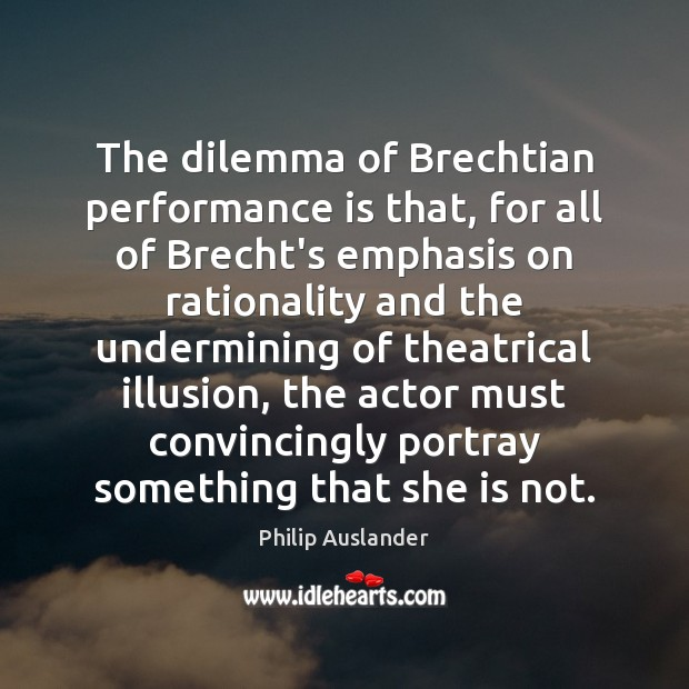 The dilemma of Brechtian performance is that, for all of Brecht's emphasis Performance Quotes Image