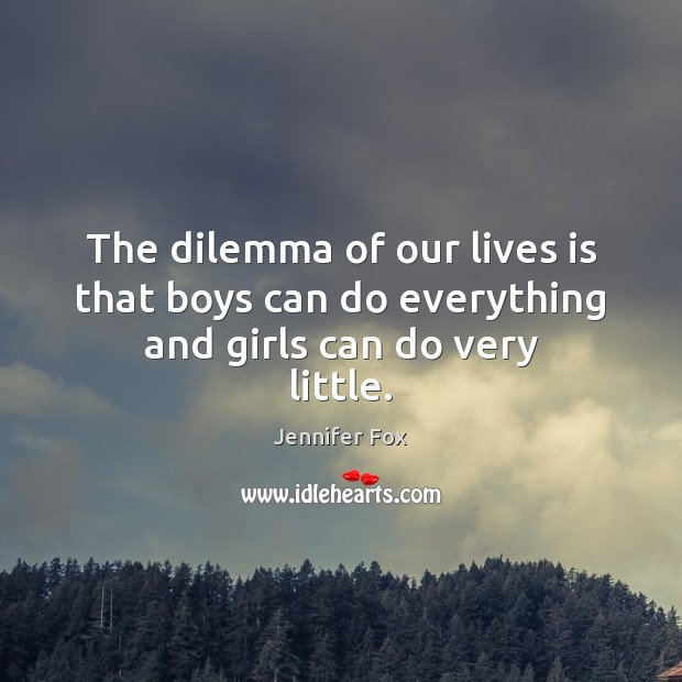 The dilemma of our lives is that boys can do everything and girls can do very little. Image