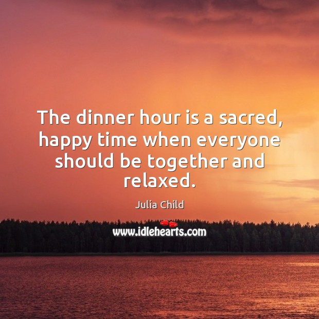 The dinner hour is a sacred, happy time when everyone should be together and relaxed. Image