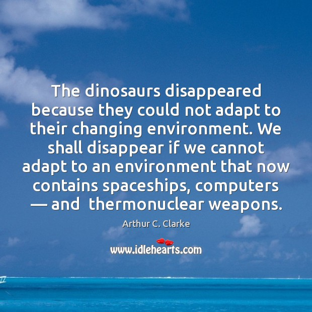 The dinosaurs disappeared because they could not adapt to their changing environment. Arthur C. Clarke Picture Quote