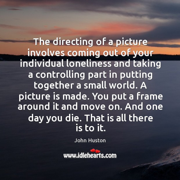 The directing of a picture involves coming out of your individual loneliness and John Huston Picture Quote