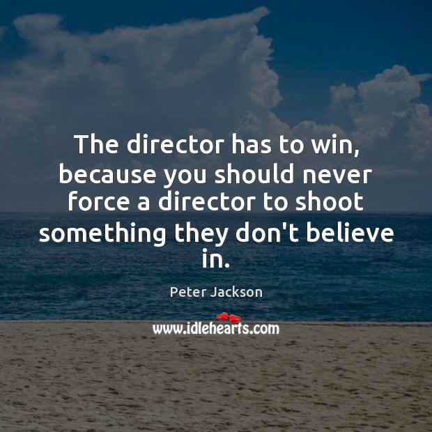 The director has to win, because you should never force a director Peter Jackson Picture Quote