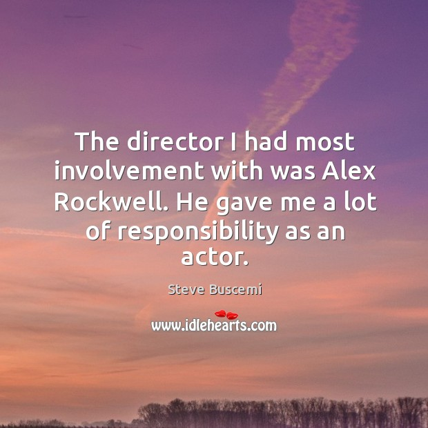 The director I had most involvement with was alex rockwell. He gave me a lot of responsibility as an actor. Image