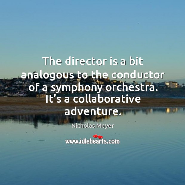 Image, The director is a bit analogous to the conductor of a symphony orchestra. It's a collaborative adventure.