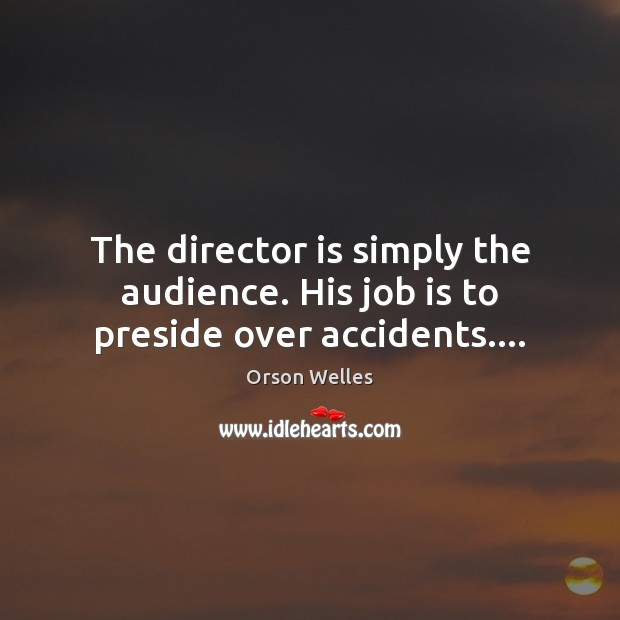 The director is simply the audience. His job is to preside over accidents…. Orson Welles Picture Quote